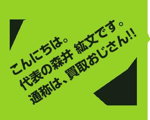 こんにちは。代表の森井紘文です。通称は、買取おじさん!